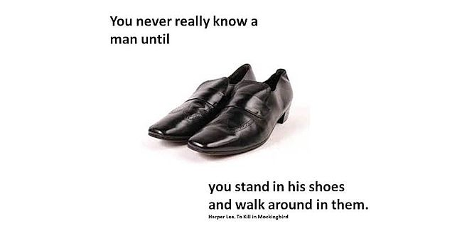 to walk in another mans shoes A mile from where you started, having stolen someone else's shoes.
