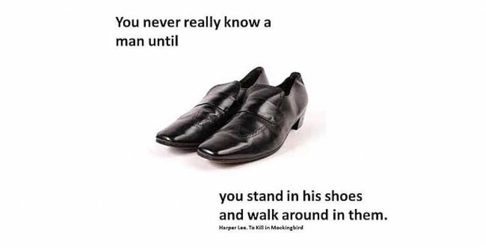 """You never really know a man until you stand in his shoes and walk around in them"""